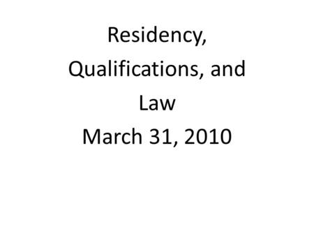 Residency, Qualifications, and Law March 31, 2010.
