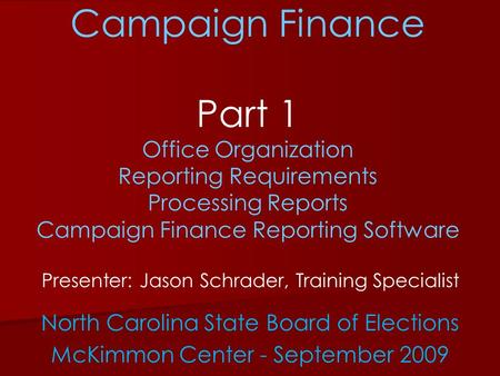 Campaign Finance Part 1 Office Organization Reporting Requirements Processing Reports Campaign Finance Reporting Software Presenter: Jason Schrader, Training.