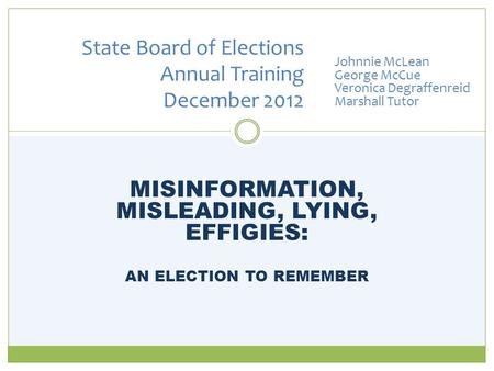 MISINFORMATION, MISLEADING, LYING, EFFIGIES: AN ELECTION TO REMEMBER State Board of Elections Annual Training December 2012 Johnnie McLean George McCue.