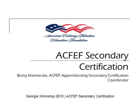 ACFEF Secondary Certification Becky Marmorato, ACFEF Apprenticeship/Secondary Certification Coordinator Georgia Workshop 2010 | ACFEF Secondary Certification.