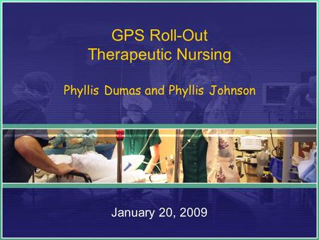 GPS Roll-Out Therapeutic Nursing Phyllis Dumas and Phyllis Johnson January 20, 2009.
