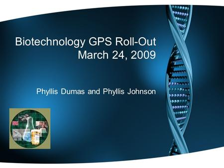 Biotechnology GPS Roll-Out March 24, 2009 Phyllis Dumas and Phyllis Johnson.