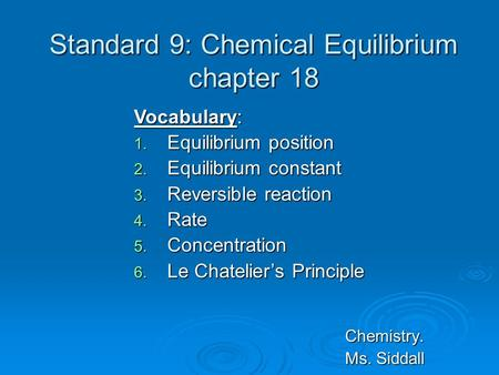 Standard 9: Chemical Equilibrium chapter 18 Chemistry. Ms. Siddall Vocabulary: 1. Equilibrium position 2. Equilibrium constant 3. Reversible reaction 4.