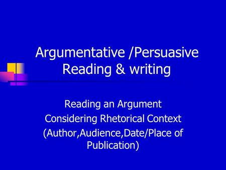 Argumentative /Persuasive Reading & writing Reading an Argument Considering Rhetorical Context (Author,Audience,Date/Place of Publication)