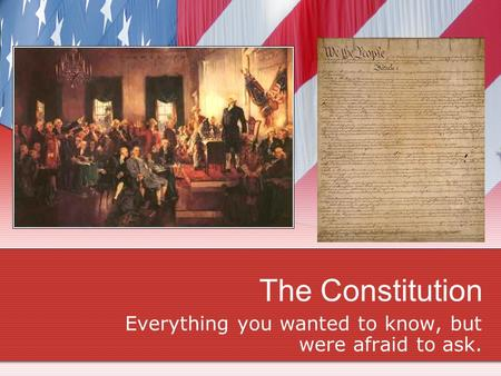 The Constitution Everything you wanted to know, but were afraid to ask.