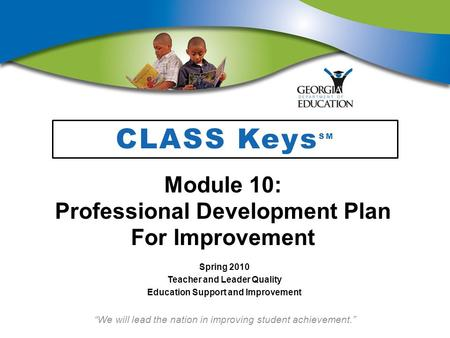 We will lead the nation in improving student achievement. CLASS Keys SM Module 10: Professional Development Plan For Improvement Spring 2010 Teacher and.