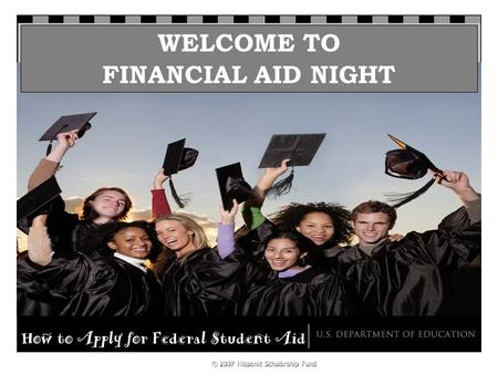 KnowHow2Go Financial Aid Night © 2007 Hispanic Scholarship Fund WELCOME TO FINANCIAL AID NIGHT.