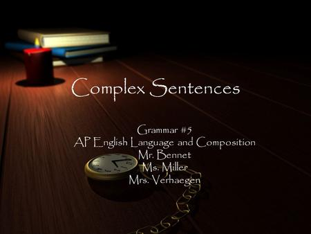 Complex Sentences Grammar #5 AP English Language and Composition Mr. Bennet Ms. Miller Mrs. Verhaegen.