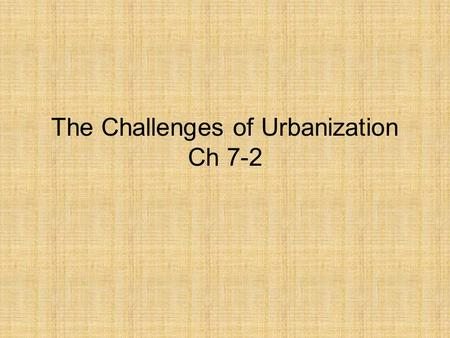 The Challenges of Urbanization Ch 7-2. Urbanization The technological boom (steel, railroads, phone) led to rapid urbanization, or growth of cities. What.