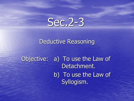 Sec.2-3 Deductive Reasoning Objective: a) To use the Law of Detachment. b) To use the Law of Syllogism. b) To use the Law of Syllogism.