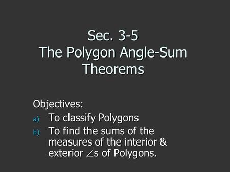 Sec. 3-5 The Polygon Angle-Sum Theorems Objectives: a) To classify Polygons b) To find the sums of the measures of the interior & exterior s of Polygons.