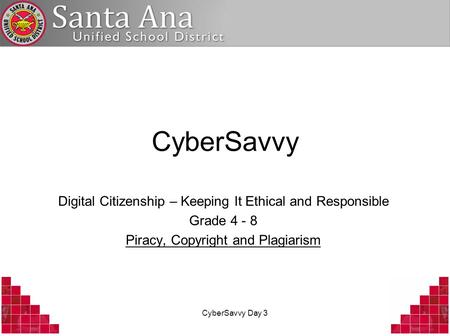 CyberSavvy Day 3 CyberSavvy Digital Citizenship – Keeping It Ethical and Responsible Grade 4 - 8 Piracy, Copyright and Plagiarism.