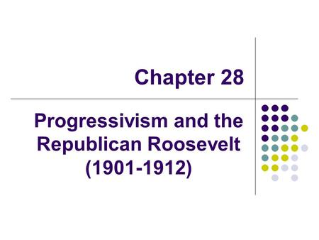 Chapter 28 Progressivism and the Republican Roosevelt (1901-1912)