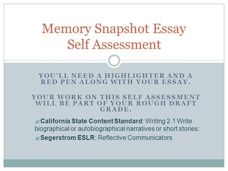 YOULL NEED A HIGHLIGHTER AND A RED PEN ALONG WITH YOUR ESSAY. YOUR WORK ON THIS SELF ASSESSMENT WILL BE PART OF YOUR ROUGH DRAFT GRADE. Memory Snapshot.