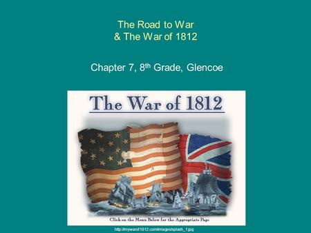 The Road to War & The War of 1812 Chapter 7, 8 th Grade, Glencoe