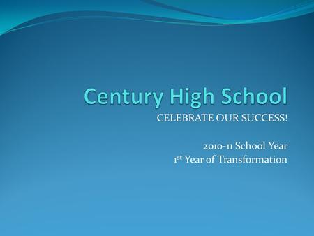 CELEBRATE OUR SUCCESS! 2010-11 School Year 1 st Year of Transformation.