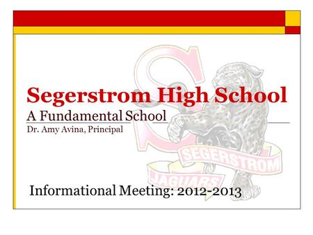 Segerstrom High School A Fundamental School Dr. Amy Avina, Principal Informational Meeting: 2012-2013.