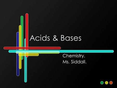 Acids & Bases Chemistry. Ms. Siddall.. Standard 5a: Properties PropertiesAcidBase Taste Sour (lemon)Bitter (soap) Touch Like waterLike soap Reaction with.