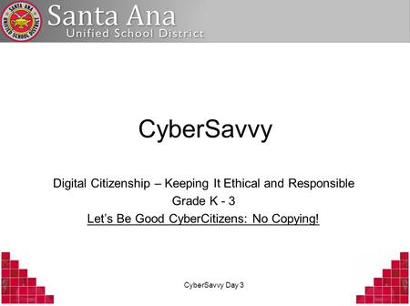 CyberSavvy Day 3 CyberSavvy Digital Citizenship – Keeping It Ethical and Responsible Grade K - 3 Lets Be Good CyberCitizens: No Copying!