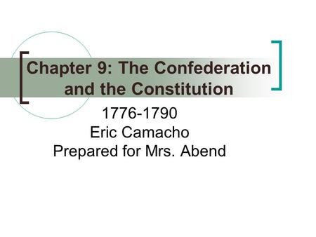 Chapter 9: The Confederation and the Constitution 1776-1790 Eric Camacho Prepared for Mrs. Abend.