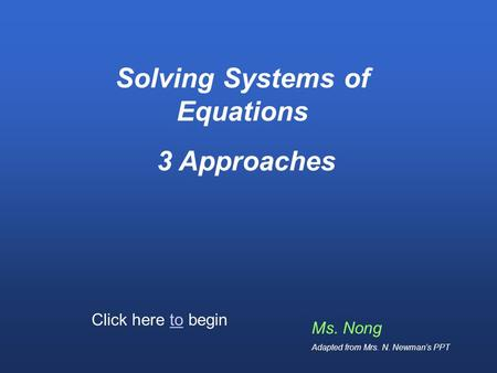 Solving Systems of Equations 3 Approaches Ms. Nong Adapted from Mrs. N. Newmans PPT Click here to begin.
