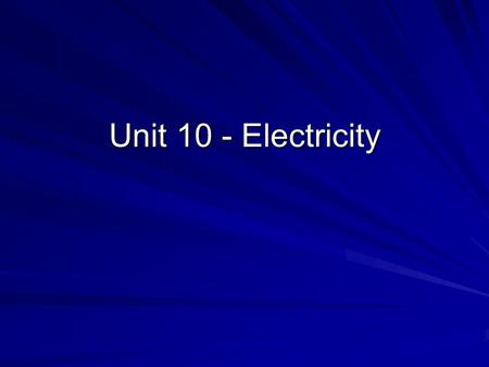 Unit 10 - Electricity. What is electricity? Electricity – form of energy caused by moving electrons.
