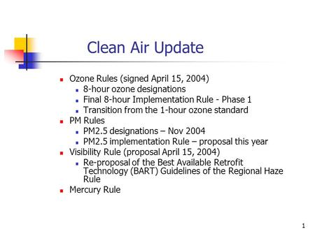 1 Clean Air Update Ozone Rules (signed April 15, 2004) 8-hour ozone designations Final 8-hour Implementation Rule - Phase 1 Transition from the 1-hour.