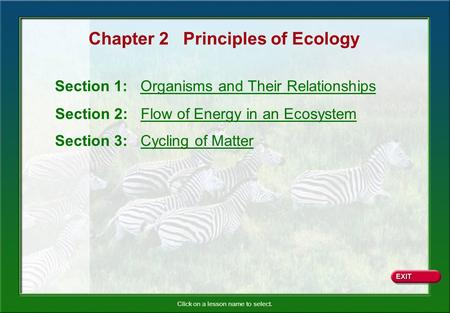 Click on a lesson name to select. Chapter 2 Principles of Ecology Section 1: Organisms and Their Relationships Section 2: Flow of Energy in an Ecosystem.