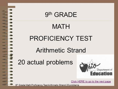 9 th Grade Math Proficiency Test Arithmetic Strand 20 problems 9 th GRADE MATH PROFICIENCY TEST Arithmetic Strand 20 actual problems Click HERE to go to.