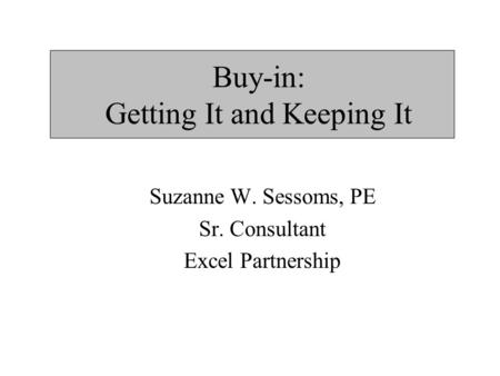 Buy-in: Getting It and Keeping It Suzanne W. Sessoms, PE Sr. Consultant Excel Partnership.