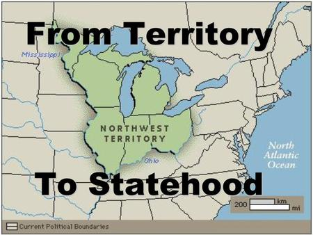 From Territory To Statehood. Northwest Ordinance: 1787 The Ordinance organized the territory between the Ohio and Mississippi Rivers. It provided a path.