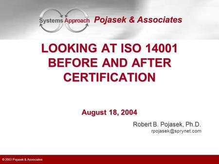 © 2003 Pojasek & Associates Robert B. Pojasek, Ph.D. LOOKING AT ISO 14001 BEFORE AND AFTER CERTIFICATION August 18, 2004.