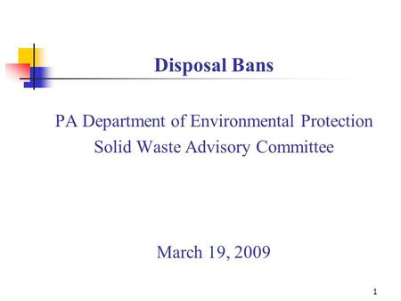 1 Disposal Bans PA Department of Environmental Protection Solid Waste Advisory Committee March 19, 2009.