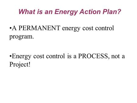 A PERMANENT energy cost control program. Energy cost control is a PROCESS, not a Project! What is an Energy Action Plan?