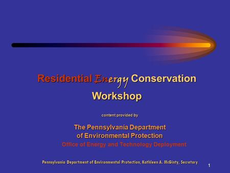 1 Residential Energy Conservation Workshop content provided by The Pennsylvania Department of Environmental Protection Office of Energy and Technology.