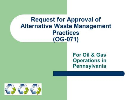 Request for Approval of Alternative Waste Management Practices (OG-071) For Oil & Gas Operations in Pennsylvania.
