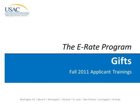 Washington, DC I Newark I Minneapolis I Portland I St. Louis I New Orleans I Los Angeles I Orlando The E-Rate Program Gifts Fall 2011 Applicant Trainings.
