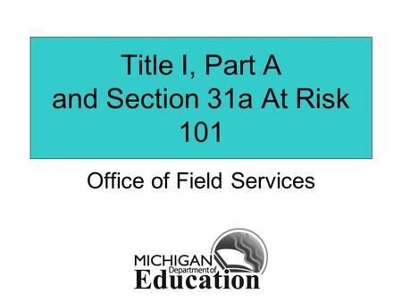 Title I, Part A and Section 31a At Risk 101 Office of Field Services.