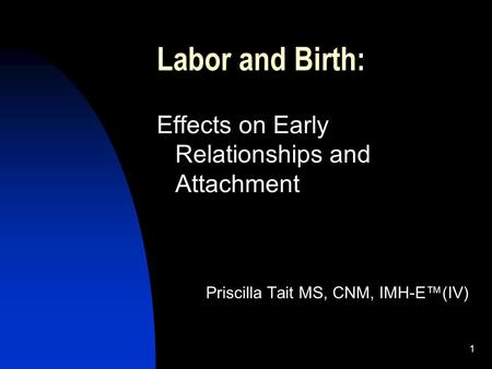 1 Labor and Birth: Effects on Early Relationships and Attachment Priscilla Tait MS, CNM, IMH-E(IV)