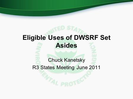 Eligible Uses of DWSRF Set Asides Chuck Kanetsky R3 States Meeting June 2011.