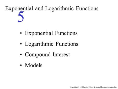 Copyright (c) 2003 Brooks/Cole, a division of Thomson Learning, Inc. Exponential and Logarithmic Functions 5 Exponential Functions Logarithmic Functions.