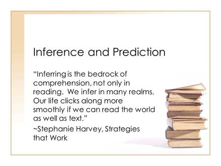 Inference and Prediction Inferring is the bedrock of comprehension, not only in reading. We infer in many realms. Our life clicks along more smoothly if.