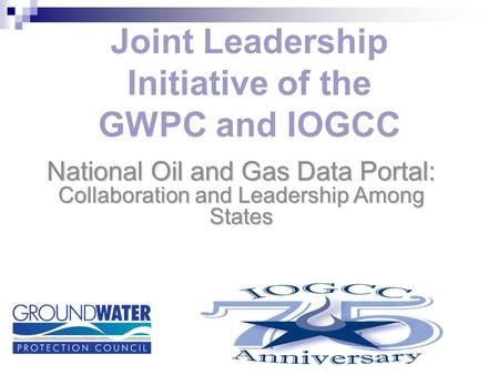 Joint Leadership Initiative of the GWPC and IOGCC National Oil and Gas Data Portal: Collaboration and Leadership Among States.