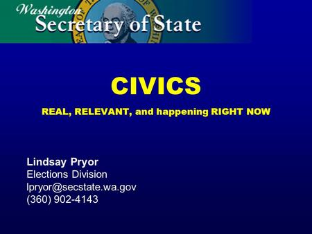 CIVICS REAL, RELEVANT, and happening RIGHT NOW Lindsay Pryor Elections Division (360) 902-4143.