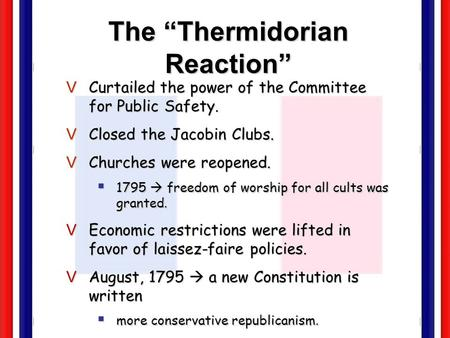 The Thermidorian Reaction VCurtailed the power of the Committee for Public Safety. VClosed the Jacobin Clubs. VChurches were reopened. 1795 freedom of.