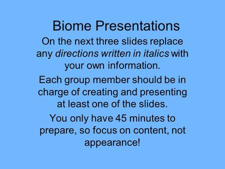 Biome Presentations On the next three slides replace any directions written in italics with your own information. Each group member should be in charge.