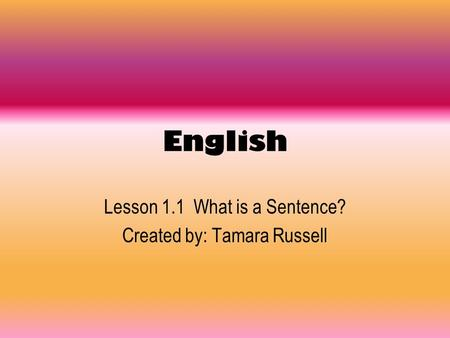 Lesson 1.1 What is a Sentence? Created by: Tamara Russell