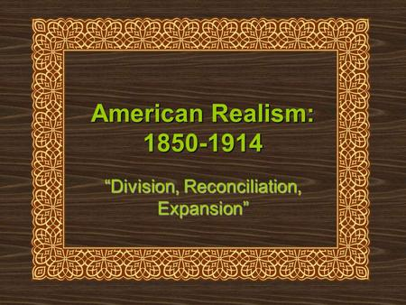 American Realism: 1850-1914 Division, Reconciliation, Expansion.