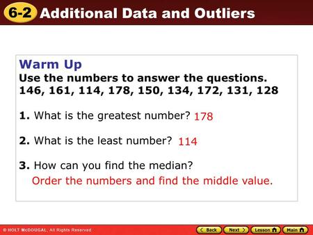 6-2 Additional Data and Outliers Warm Up Use the numbers to answer the questions. 146, 161, 114, 178, 150, 134, 172, 131, 128 1. What is the greatest number?