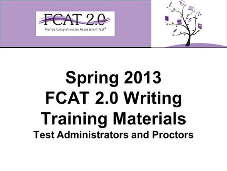 Spring 2013 FCAT 2.0 Writing Training Materials Test Administrators and Proctors.